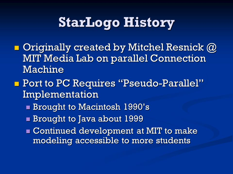 StarLogo History Originally created by Mitchel Resnick @ MIT Media Lab on parallel Connection Machine Originally created by Mitchel Resnick @ MIT Media Lab on parallel Connection Machine Port to PC Requires Pseudo-Parallel Implementation Port to PC Requires Pseudo-Parallel Implementation Brought to Macintosh 1990s Brought to Macintosh 1990s Brought to Java about 1999 Brought to Java about 1999 Continued development at MIT to make modeling accessible to more students Continued development at MIT to make modeling accessible to more students