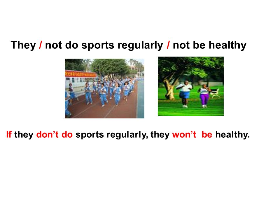 They / not do sports regularly / not be healthy If they dont do sports regularly, they wont be healthy.