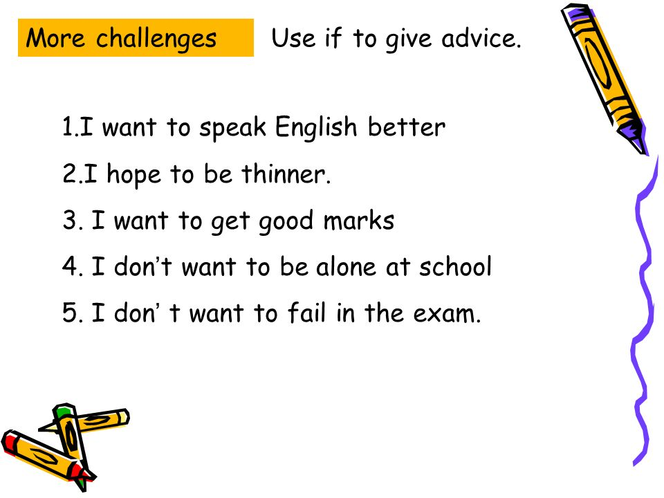 More challengesUse if to give advice. 1.I want to speak English better 2.I hope to be thinner.