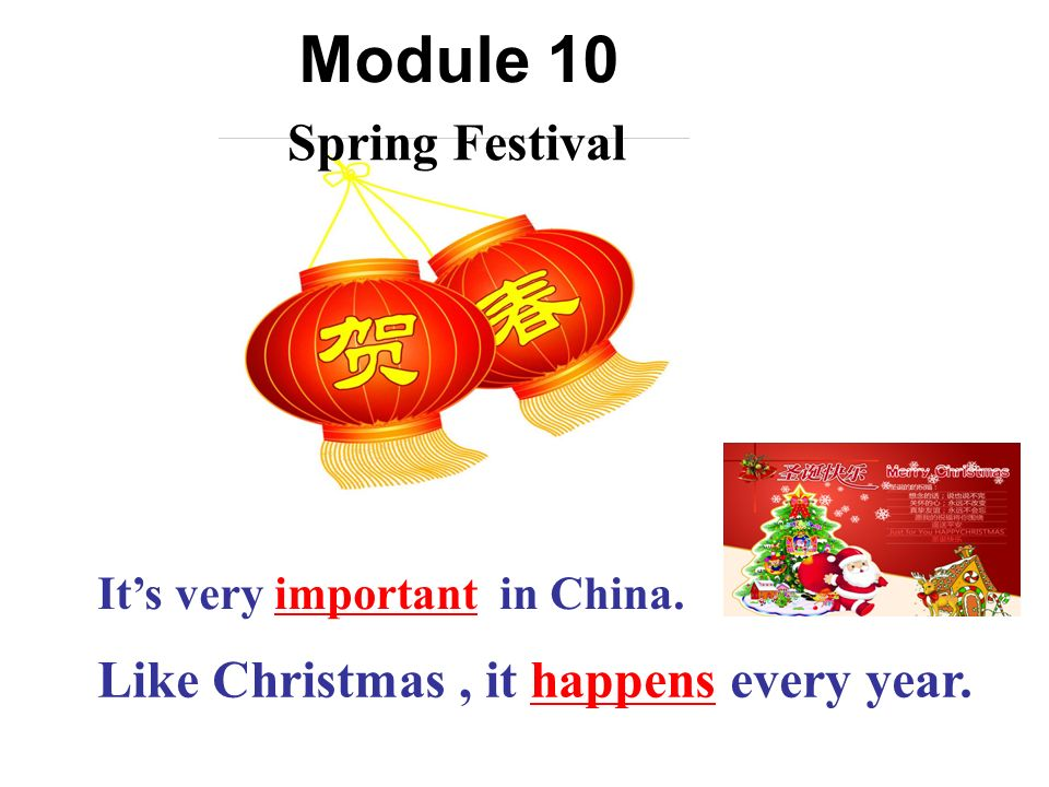 Its very important in China. Spring Festival Like Christmas, it happens every year. Module 10