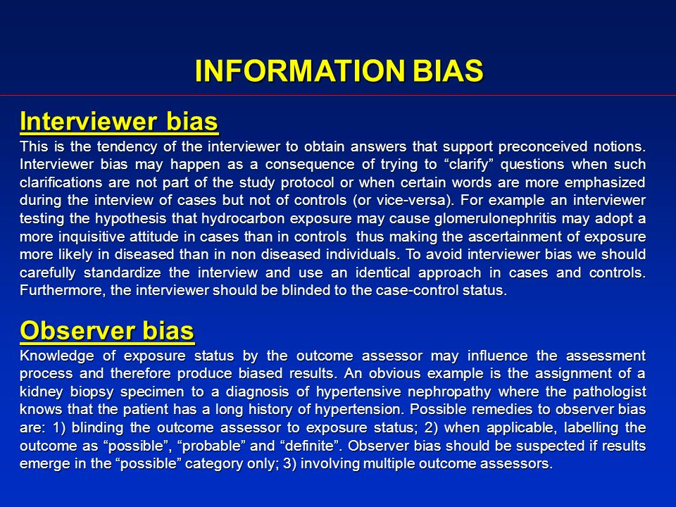 INFORMATION BIAS Interviewer bias This is the tendency of the interviewer to obtain answers that support preconceived notions.