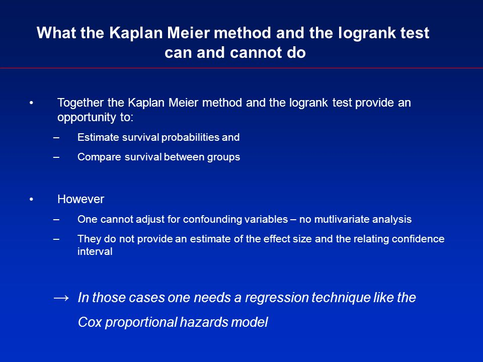 What the Kaplan Meier method and the logrank test can and cannot do Together the Kaplan Meier method and the logrank test provide an opportunity to: –Estimate survival probabilities and –Compare survival between groups However –One cannot adjust for confounding variables – no mutlivariate analysis –They do not provide an estimate of the effect size and the relating confidence interval In those cases one needs a regression technique like the Cox proportional hazards model