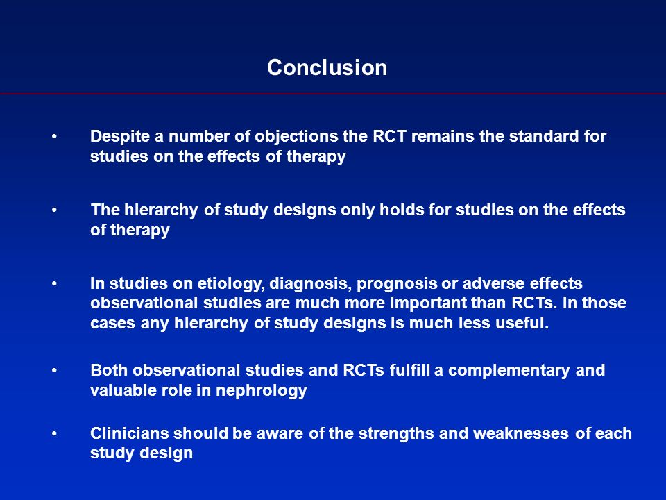 Conclusion Despite a number of objections the RCT remains the standard for studies on the effects of therapy The hierarchy of study designs only holds for studies on the effects of therapy In studies on etiology, diagnosis, prognosis or adverse effects observational studies are much more important than RCTs.