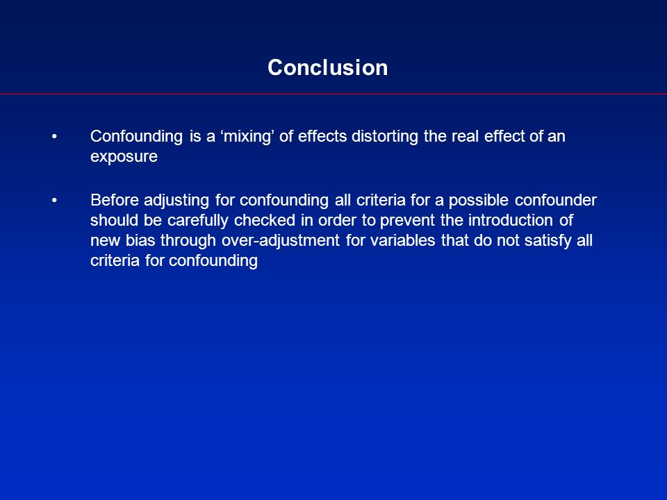 Conclusion Confounding is a mixing of effects distorting the real effect of an exposure Before adjusting for confounding all criteria for a possible confounder should be carefully checked in order to prevent the introduction of new bias through over-adjustment for variables that do not satisfy all criteria for confounding