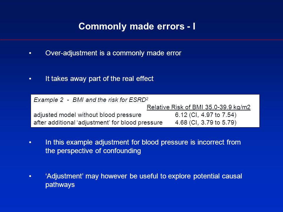 Commonly made errors - I Over-adjustment is a commonly made error It takes away part of the real effect In this example adjustment for blood pressure is incorrect from the perspective of confounding Adjustment may however be useful to explore potential causal pathways Example 2 - BMI and the risk for ESRD 2 Relative Risk of BMI 35.0-39.9 kg/m2 adjusted model without blood pressure 6.12 (CI, 4.97 to 7.54) after additional adjustment for blood pressure 4.68 (CI, 3.79 to 5.79)