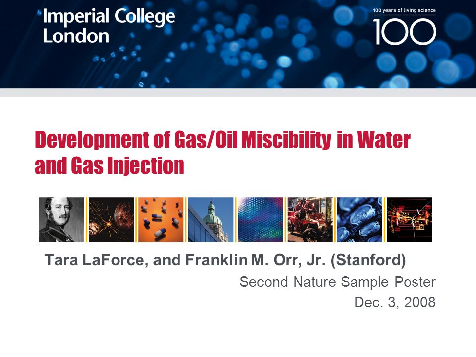 100 years of living science Date Location of Event Development of Gas/Oil Miscibility in Water and Gas Injection Tara LaForce, and Franklin M.