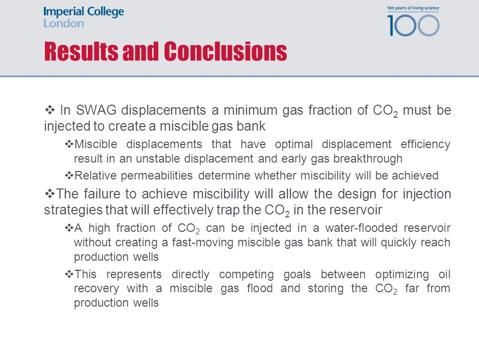 Results and Conclusions In SWAG displacements a minimum gas fraction of CO 2 must be injected to create a miscible gas bank Miscible displacements that have optimal displacement efficiency result in an unstable displacement and early gas breakthrough Relative permeabilities determine whether miscibility will be achieved The failure to achieve miscibility will allow the design for injection strategies that will effectively trap the CO 2 in the reservoir A high fraction of CO 2 can be injected in a water-flooded reservoir without creating a fast-moving miscible gas bank that will quickly reach production wells This represents directly competing goals between optimizing oil recovery with a miscible gas flood and storing the CO 2 far from production wells