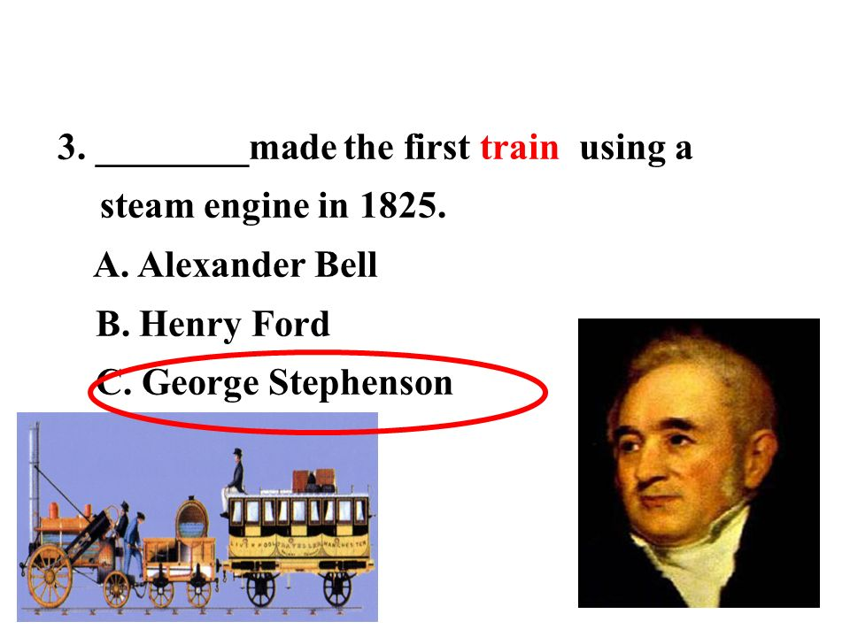 3. ________made the first train using a steam engine in 1825.