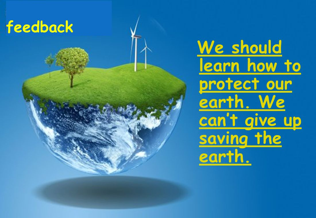 feedback We should learn how to protect our earth. We cant give up saving the earth.