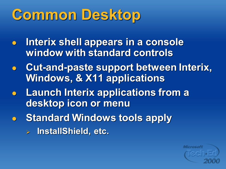 Common Desktop Interix shell appears in a console window with standard controls Interix shell appears in a console window with standard controls Cut-and-paste support between Interix, Windows, & X11 applications Cut-and-paste support between Interix, Windows, & X11 applications Launch Interix applications from a desktop icon or menu Launch Interix applications from a desktop icon or menu Standard Windows tools apply Standard Windows tools apply InstallShield, etc.