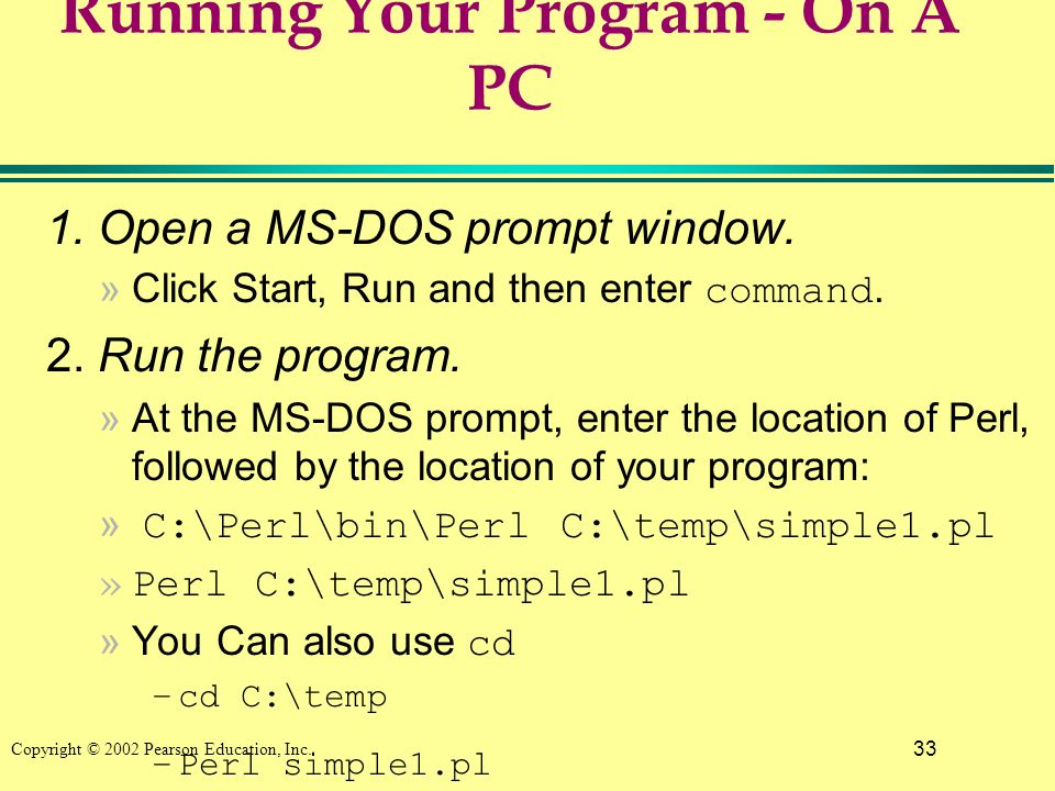 33 Copyright © 2002 Pearson Education, Inc. Running Your Program - On A PC 1.