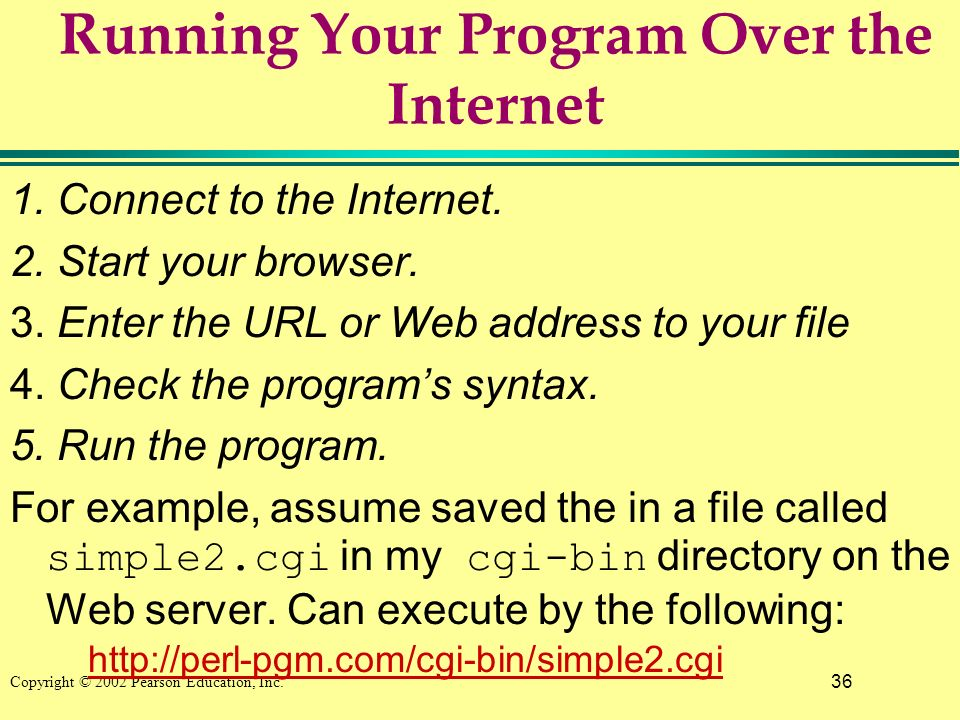 36 Copyright © 2002 Pearson Education, Inc. Running Your Program Over the Internet 1.