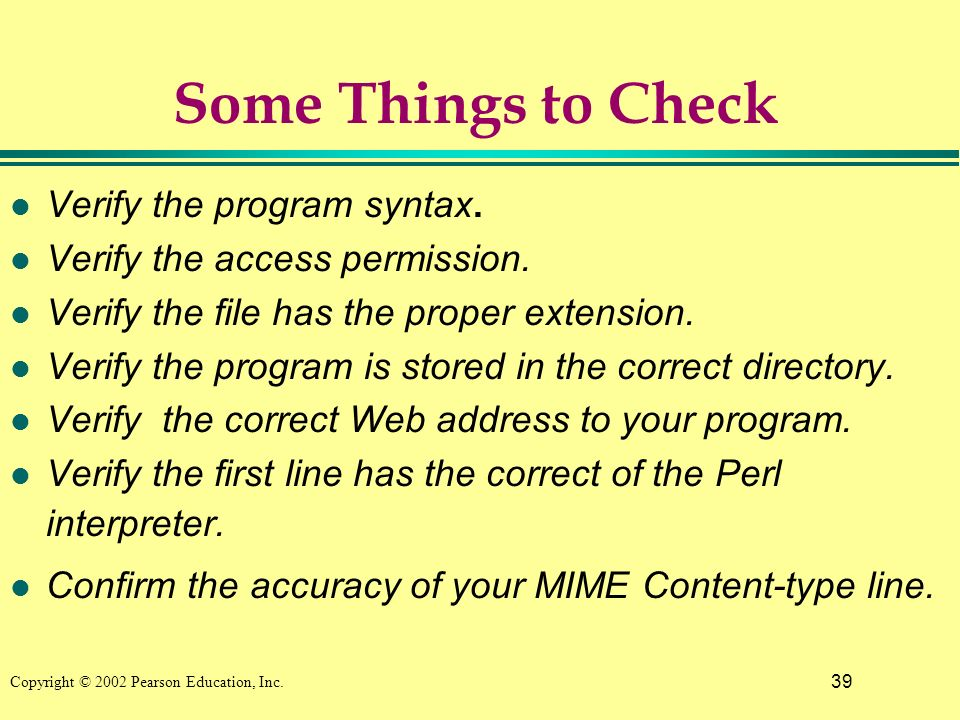 39 Copyright © 2002 Pearson Education, Inc. Some Things to Check l Verify the program syntax.