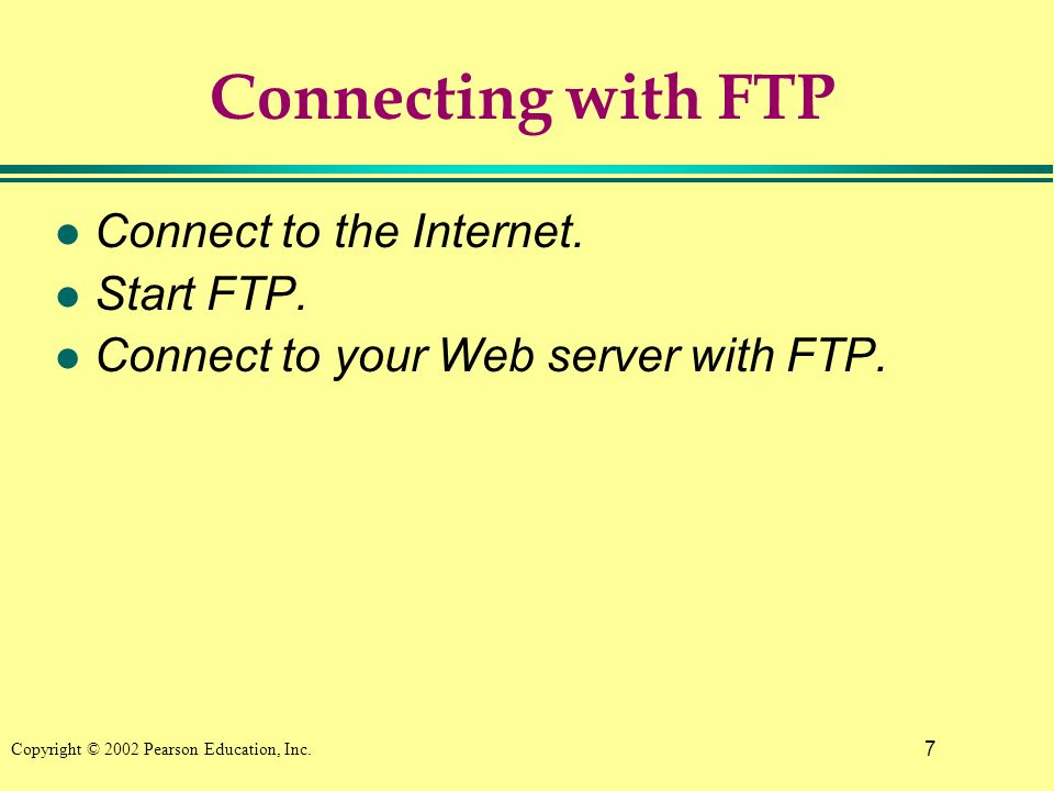 7 Copyright © 2002 Pearson Education, Inc. Connecting with FTP l Connect to the Internet.