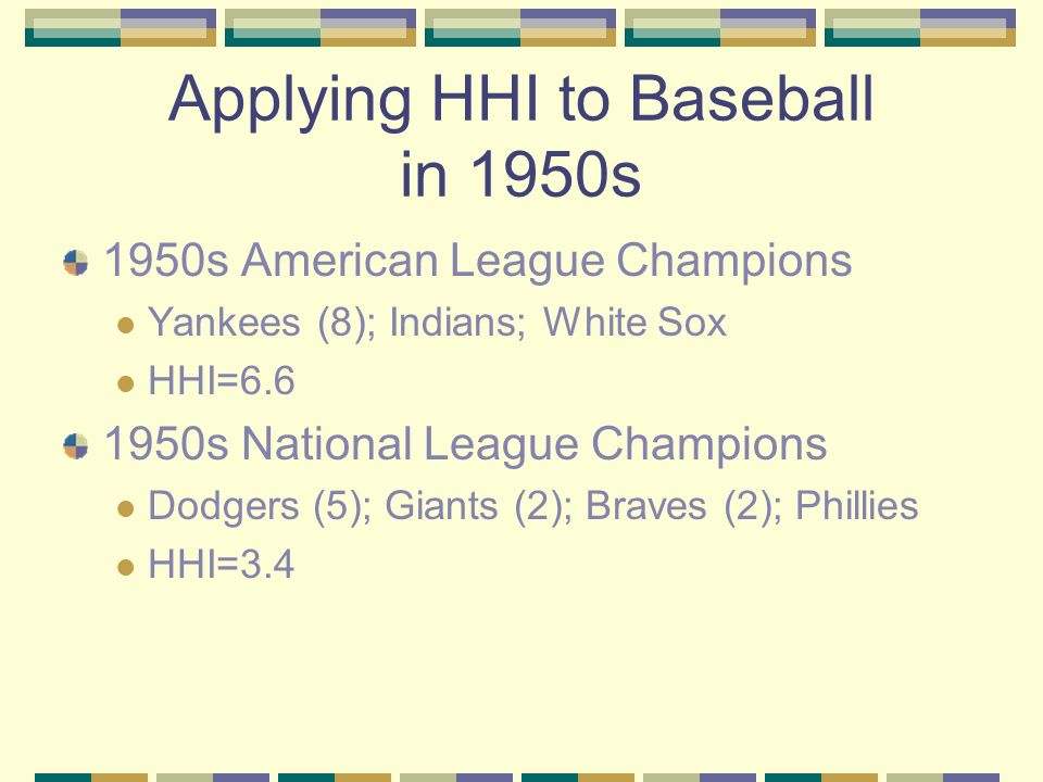 Applying HHI to Baseball in 1950s 1950s American League Champions Yankees (8); Indians; White Sox HHI= s National League Champions Dodgers (5); Giants (2); Braves (2); Phillies HHI=3.4