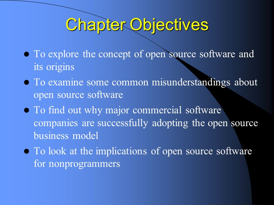 Chapter Objectives To explore the concept of open source software and its origins To examine some common misunderstandings about open source software To find out why major commercial software companies are successfully adopting the open source business model To look at the implications of open source software for nonprogrammers