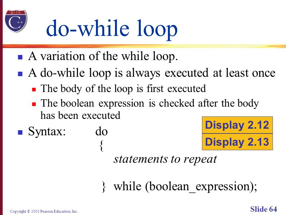 Copyright © 2003 Pearson Education, Inc. Slide 64 do-while loop A variation of the while loop.