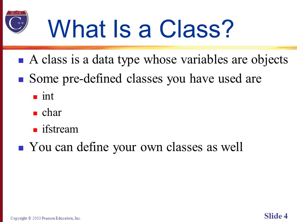 Copyright © 2003 Pearson Education, Inc. Slide 4 What Is a Class.