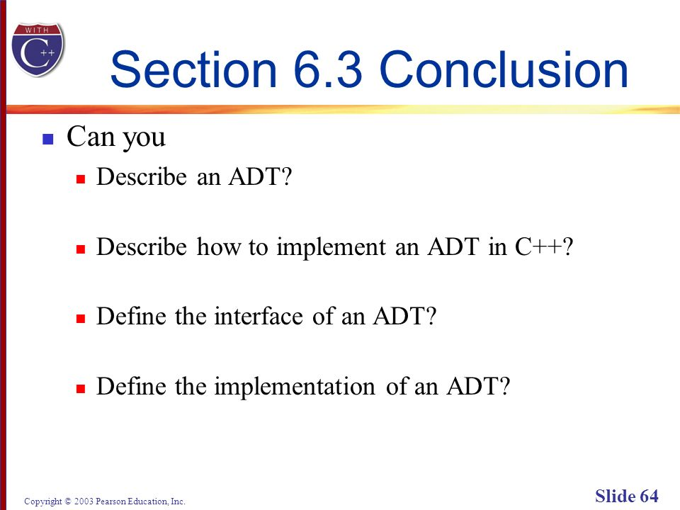 Copyright © 2003 Pearson Education, Inc. Slide 64 Section 6.3 Conclusion Can you Describe an ADT.
