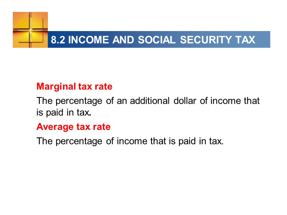 8.2 INCOME AND SOCIAL SECURITY TAX Marginal tax rate The percentage of an additional dollar of income that is paid in tax.