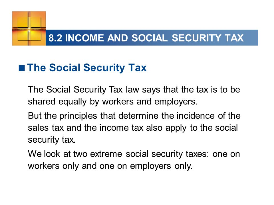 8.2 INCOME AND SOCIAL SECURITY TAX The Social Security Tax The Social Security Tax law says that the tax is to be shared equally by workers and employers.