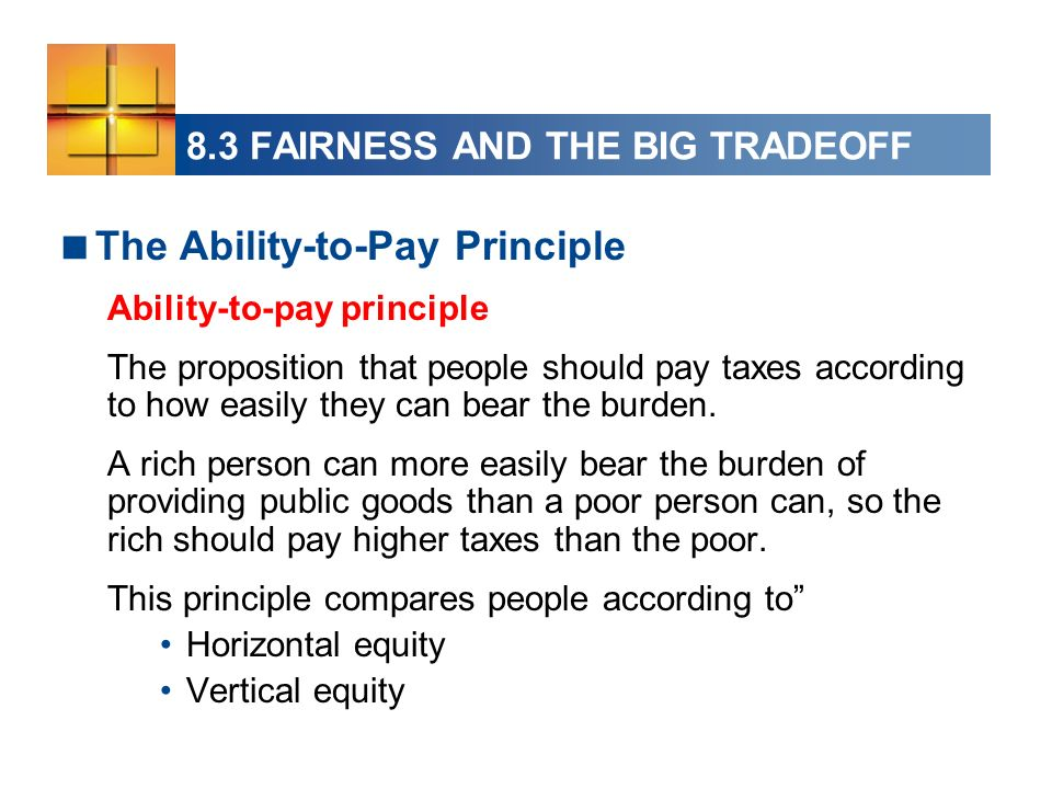 The Ability-to-Pay Principle Ability-to-pay principle The proposition that people should pay taxes according to how easily they can bear the burden.
