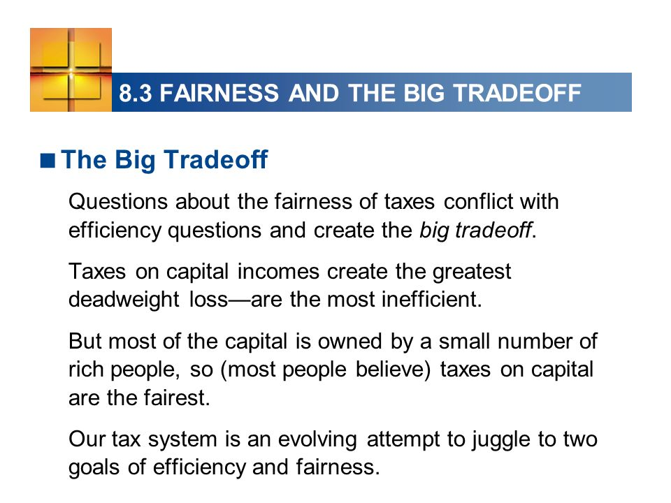 The Big Tradeoff Questions about the fairness of taxes conflict with efficiency questions and create the big tradeoff.