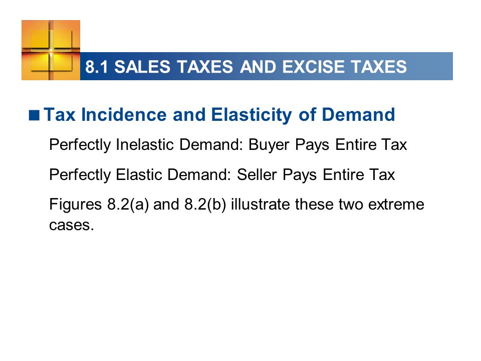 Tax Incidence and Elasticity of Demand Perfectly Inelastic Demand: Buyer Pays Entire Tax Perfectly Elastic Demand: Seller Pays Entire Tax Figures 8.2(a) and 8.2(b) illustrate these two extreme cases.