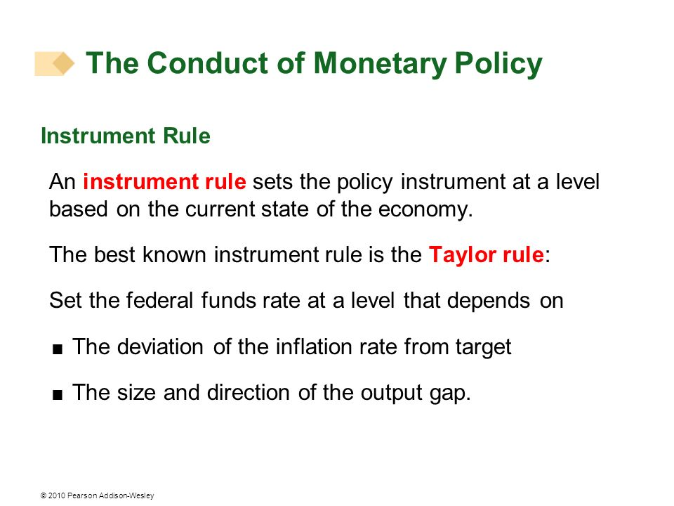 © 2010 Pearson Addison-Wesley Instrument Rule An instrument rule sets the policy instrument at a level based on the current state of the economy.