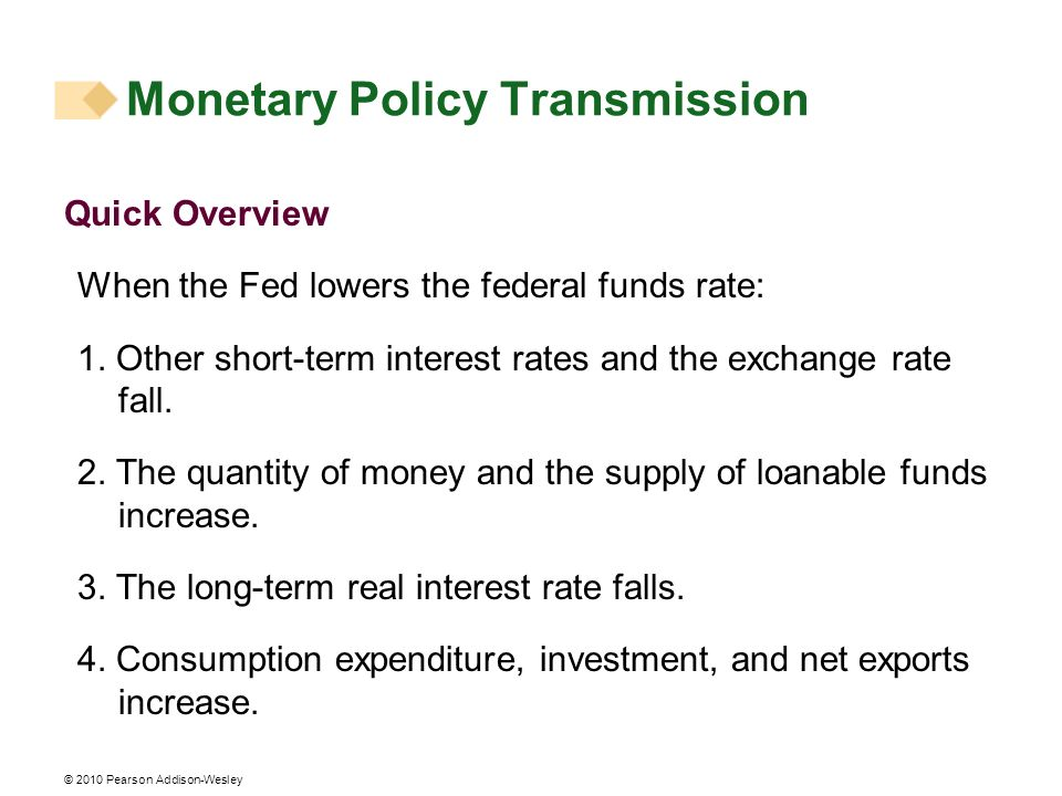 © 2010 Pearson Addison-Wesley Monetary Policy Transmission Quick Overview When the Fed lowers the federal funds rate: 1.