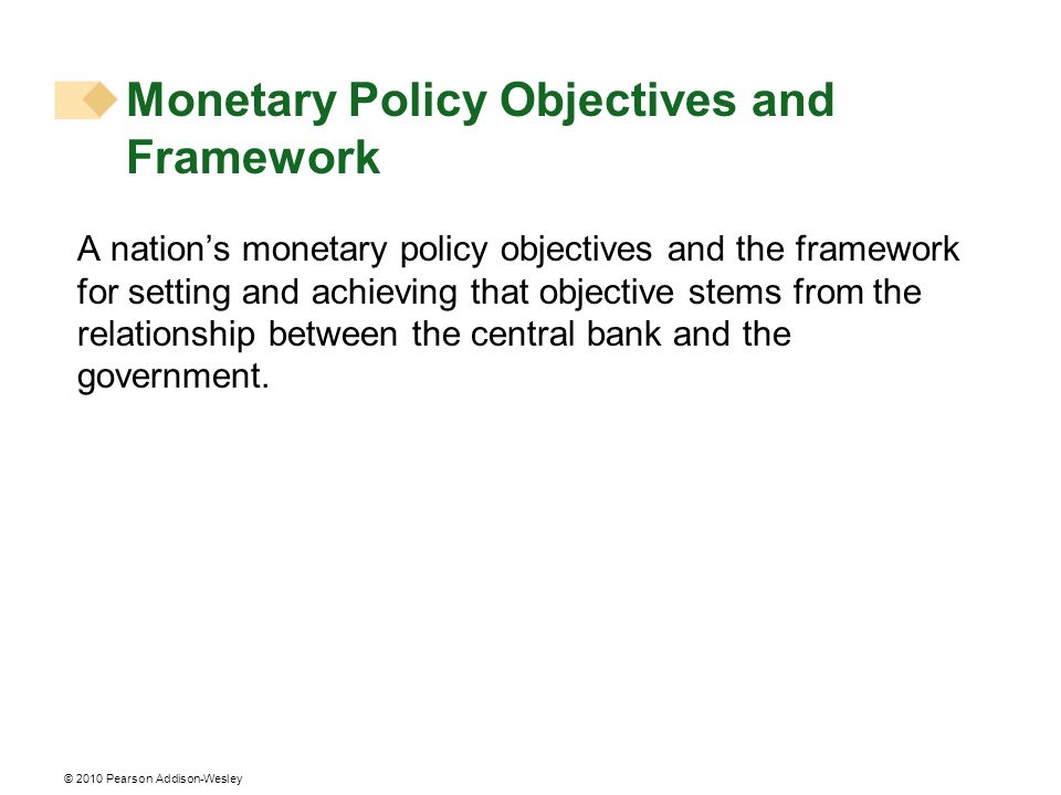 Monetary Policy Objectives and Framework A nations monetary policy objectives and the framework for setting and achieving that objective stems from the relationship between the central bank and the government.