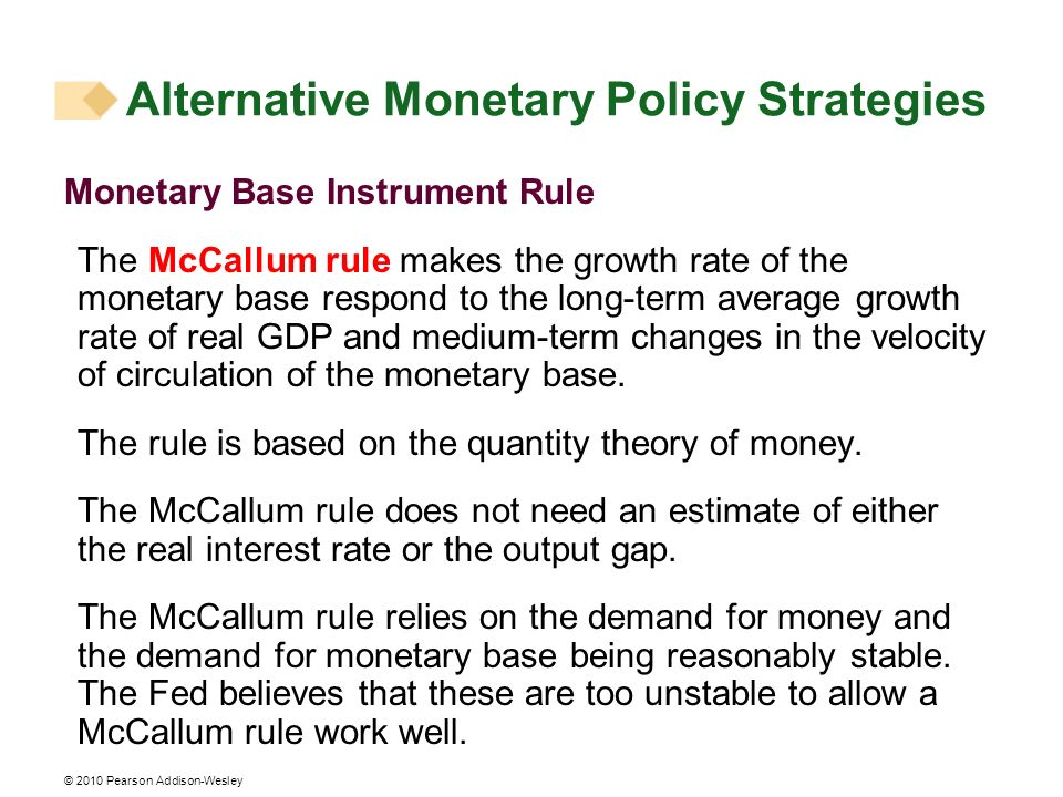 © 2010 Pearson Addison-Wesley Monetary Base Instrument Rule The McCallum rule makes the growth rate of the monetary base respond to the long-term average growth rate of real GDP and medium-term changes in the velocity of circulation of the monetary base.