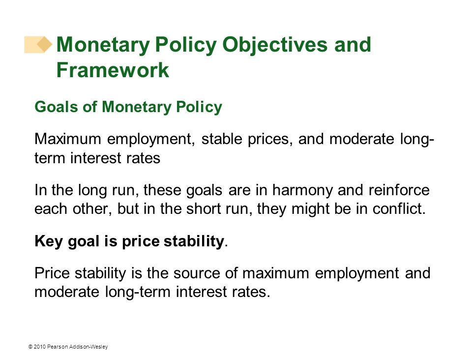 © 2010 Pearson Addison-Wesley Goals of Monetary Policy Maximum employment, stable prices, and moderate long- term interest rates In the long run, these goals are in harmony and reinforce each other, but in the short run, they might be in conflict.