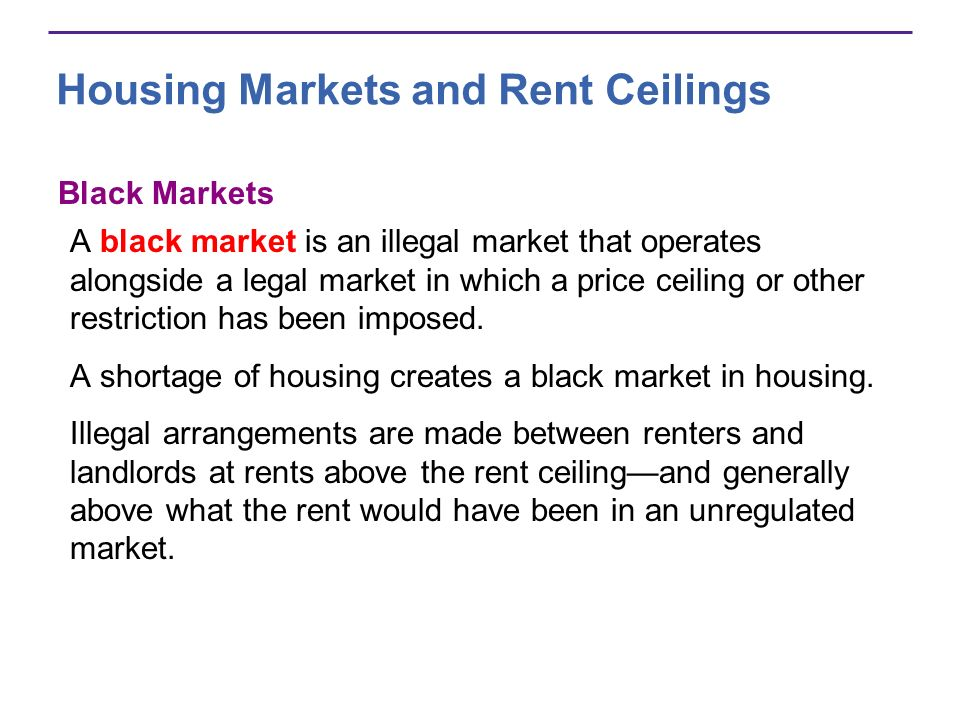 Housing Markets and Rent Ceilings Black Markets A black market is an illegal market that operates alongside a legal market in which a price ceiling or other restriction has been imposed.