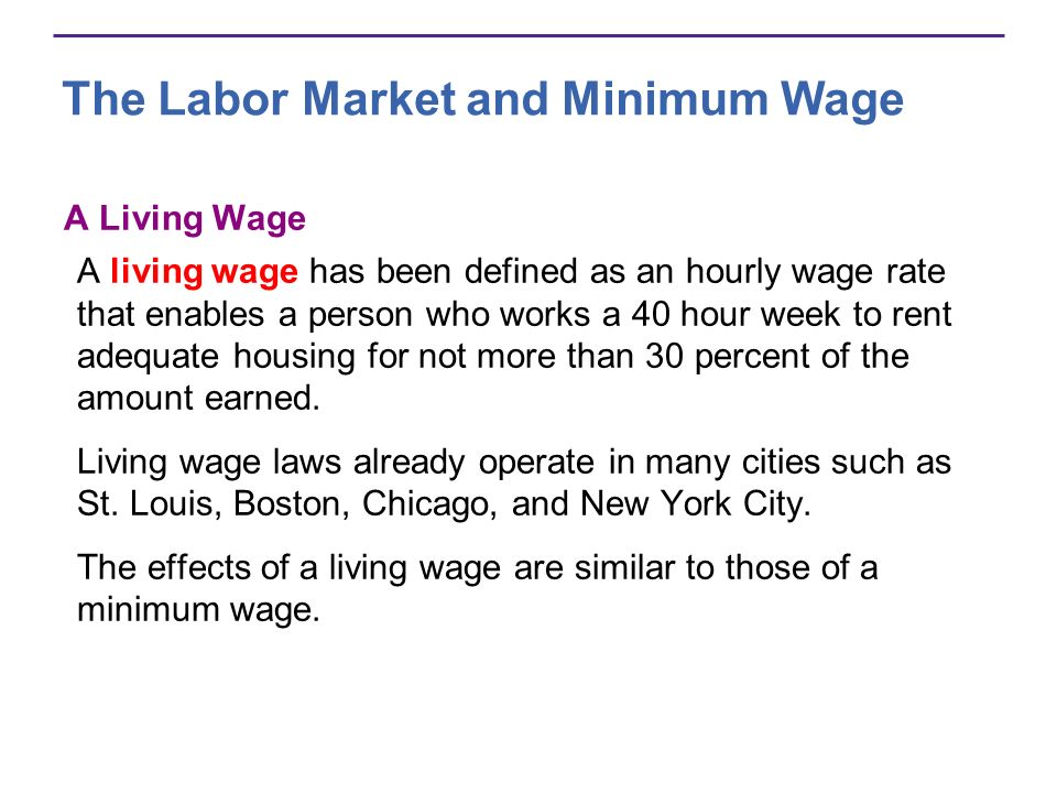 The Labor Market and Minimum Wage A Living Wage A living wage has been defined as an hourly wage rate that enables a person who works a 40 hour week to rent adequate housing for not more than 30 percent of the amount earned.