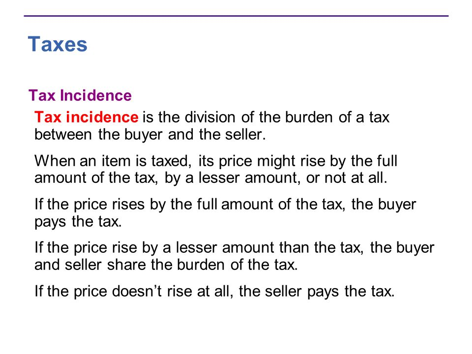 Taxes Tax Incidence Tax incidence is the division of the burden of a tax between the buyer and the seller.