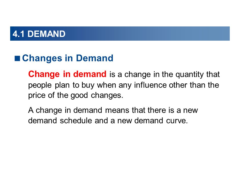 Changes in Demand Change in demand is a change in the quantity that people plan to buy when any influence other than the price of the good changes.
