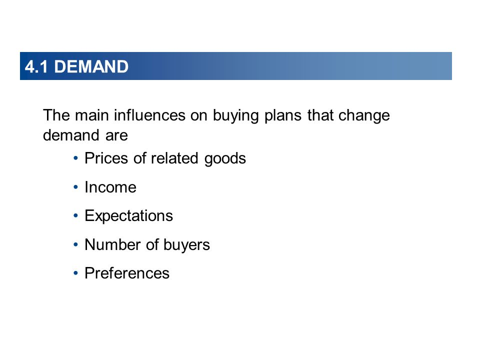 4.1 DEMAND The main influences on buying plans that change demand are Prices of related goods Income Expectations Number of buyers Preferences