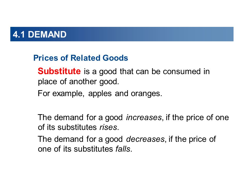 4.1 DEMAND Prices of Related Goods Substitute is a good that can be consumed in place of another good.