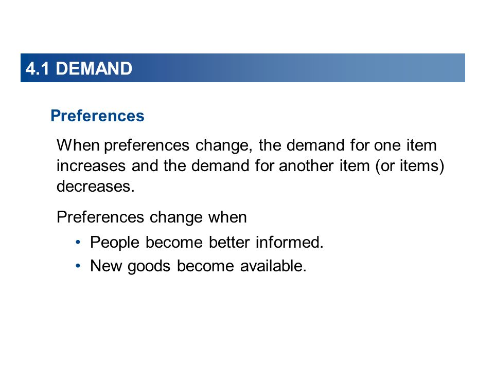 4.1 DEMAND Preferences When preferences change, the demand for one item increases and the demand for another item (or items) decreases.