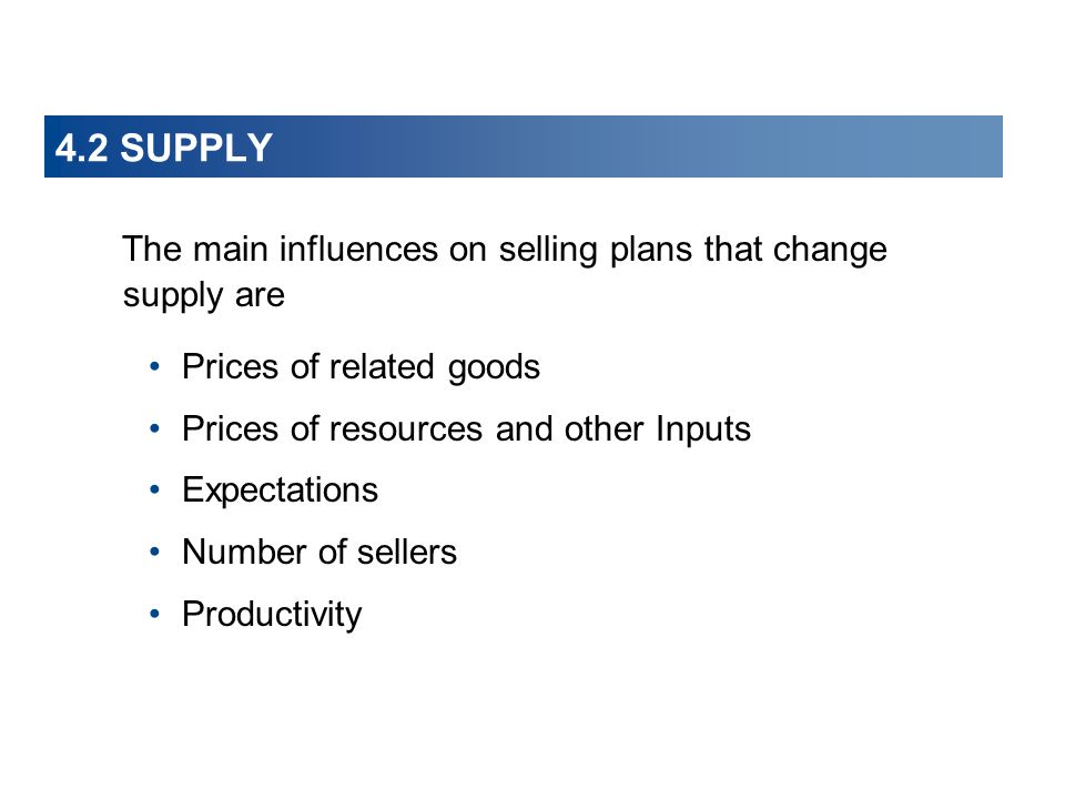 4.2 SUPPLY The main influences on selling plans that change supply are Prices of related goods Prices of resources and other Inputs Expectations Number of sellers Productivity