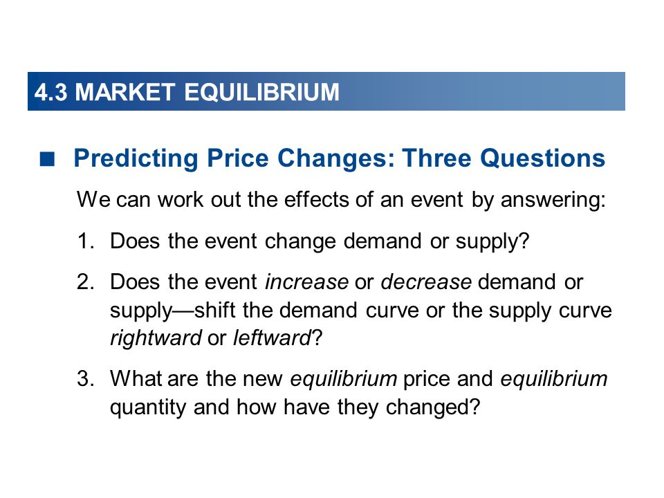 4.3 MARKET EQUILIBRIUM Predicting Price Changes: Three Questions We can work out the effects of an event by answering: 1.Does the event change demand or supply.