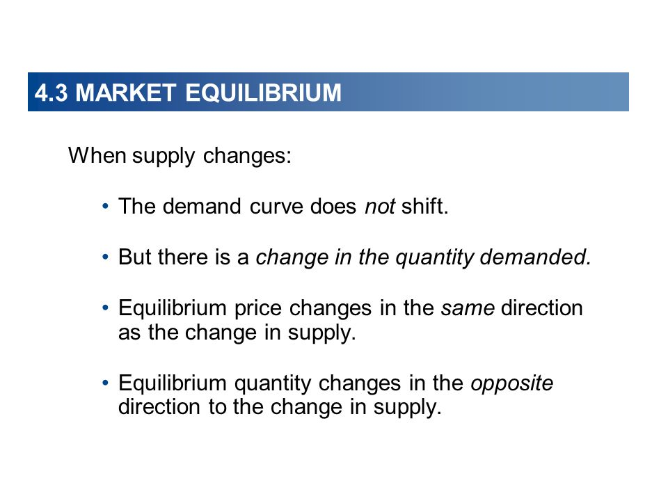 4.3 MARKET EQUILIBRIUM When supply changes: The demand curve does not shift.