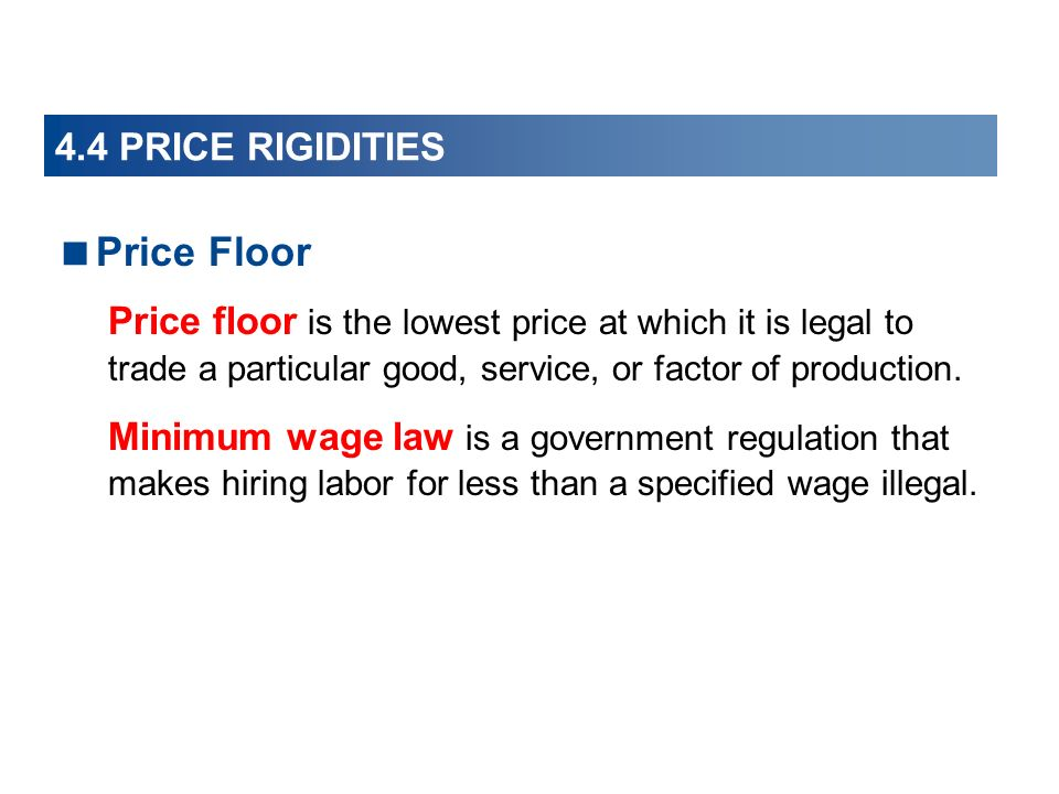 4.4 PRICE RIGIDITIES Price Floor Price floor is the lowest price at which it is legal to trade a particular good, service, or factor of production.