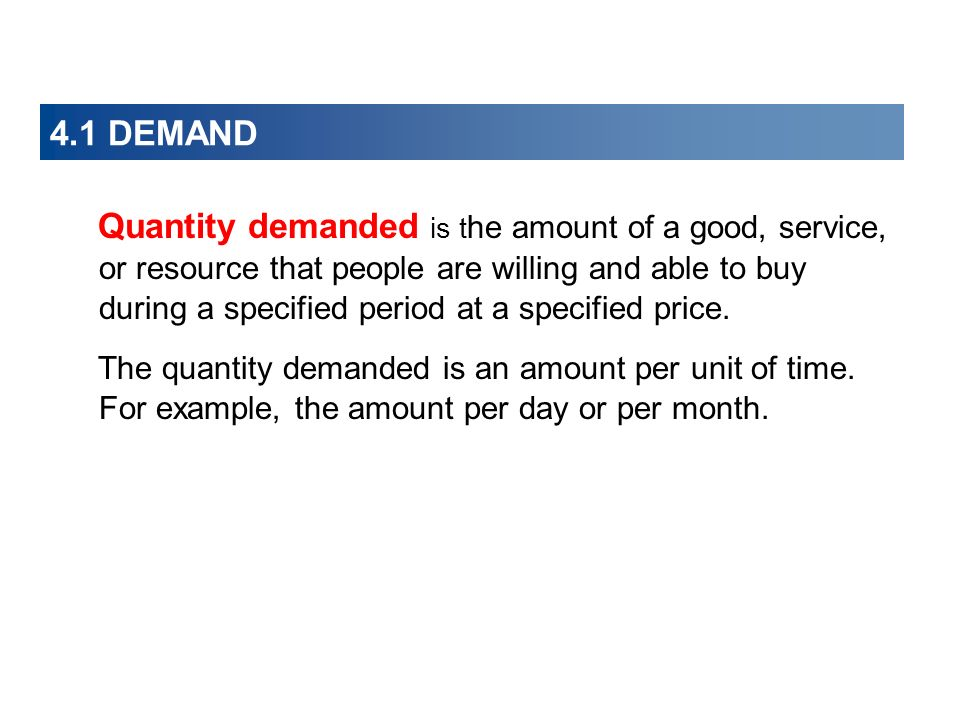 4.1 DEMAND Quantity demanded is t he amount of a good, service, or resource that people are willing and able to buy during a specified period at a specified price.