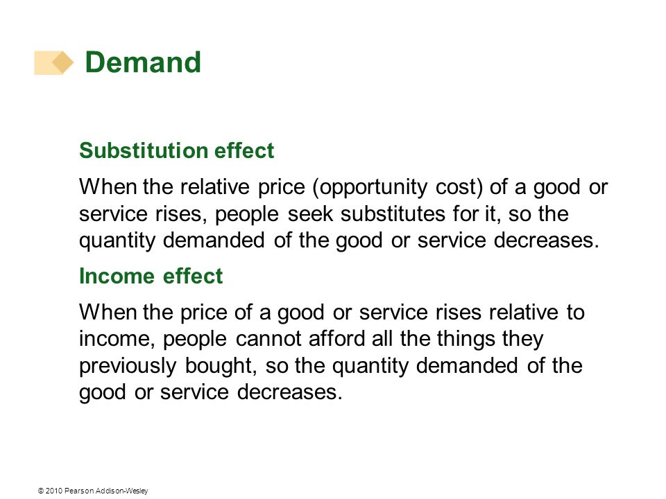 © 2010 Pearson Addison-Wesley Substitution effect When the relative price (opportunity cost) of a good or service rises, people seek substitutes for it, so the quantity demanded of the good or service decreases.