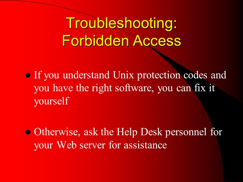 Troubleshooting: Forbidden Access If you understand Unix protection codes and you have the right software, you can fix it yourself Otherwise, ask the Help Desk personnel for your Web server for assistance
