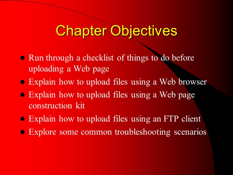 Chapter Objectives Run through a checklist of things to do before uploading a Web page Explain how to upload files using a Web browser Explain how to upload files using a Web page construction kit Explain how to upload files using an FTP client Explore some common troubleshooting scenarios