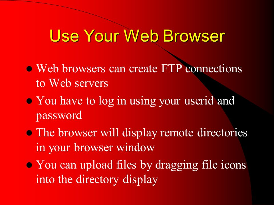 Use Your Web Browser Web browsers can create FTP connections to Web servers You have to log in using your userid and password The browser will display remote directories in your browser window You can upload files by dragging file icons into the directory display