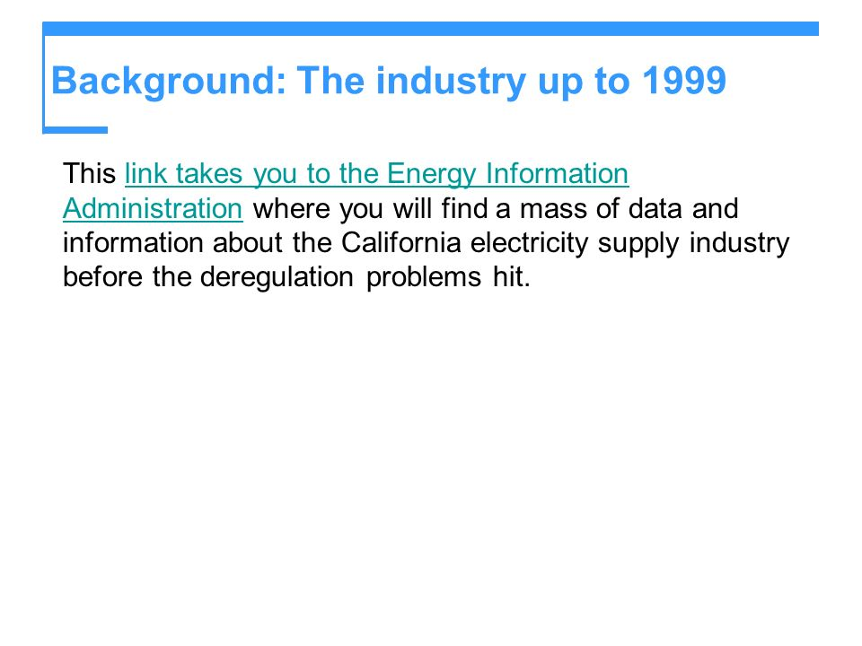 Background: The industry up to 1999 This link takes you to the Energy Information Administration where you will find a mass of data and information about the California electricity supply industry before the deregulation problems hit.link takes you to the Energy Information Administration
